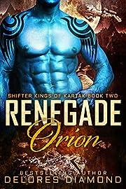 Renegade Orion: A Scifi Alien Shifter Romance (Shifter Kings of Kartak Book 2)