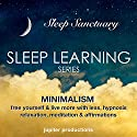 Minimalism, Free Yourself & Live More with Less: Sleep Learning, Hypnosis, Relaxation, Meditation & Affirmations Speech by  Jupiter Productions Narrated by Anna Thompson