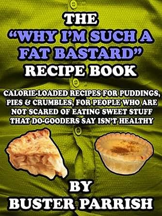 The 'Why I'm Such A Fat Bastard' Recipe Book - Calorie