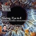 The Modern Scholar: Seeing, Eye to I: Understanding Visual Perception  by Professor Rolf Nelson Narrated by Professor Rolf Nelson