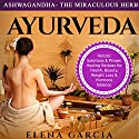 Ashwagandha: The Miraculous Herb!: Holistic Solutions & Proven Healing Recipes for Health, Beauty, Weight Loss & Hormone Balance Audiobook by Elena Garcia Narrated by Bo Morgan