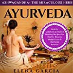 Ashwagandha: The Miraculous Herb!: Holistic Solutions & Proven Healing Recipes for Health, Beauty, Weight Loss & Hormone Balance | Elena Garcia