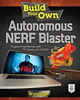 Build Your Own Autonomous Nerf Blaster: Programming Mayhem with Processing and Arduino Front Cover