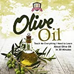 Olive Oil: Teach Me Everything I Need to Know: Learn About Olive Oil In 30 Minutes |  30 Minute Reads