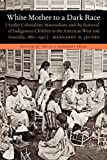 img - for White Mother to a Dark Race: Settler Colonialism, Maternalism, and the Removal of Indigenous Children in the American West and Australia, 1880-1940 book / textbook / text book