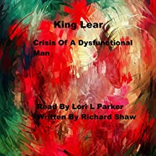 King Lear: Crisis of a Dysfunctional Man Audiobook by Richard Shaw Narrated by Lori L. Parker