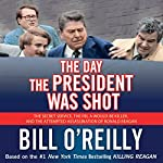 The Day the President Was Shot: The Secret Service, the FBI, a Would-Be Killer, and the Attempted Assassination of Ronald Reagan | Bill O'Reilly