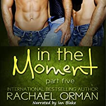 In the Moment: Part Five: An Erotic Menage Romance Short Story Audiobook by Rachael Orman Narrated by Ian Blake