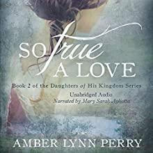 So True a Love: Daughters of His Kingdom, Book 2 Audiobook by Amber Lynn Perry Narrated by Mary Sarah Agliotta