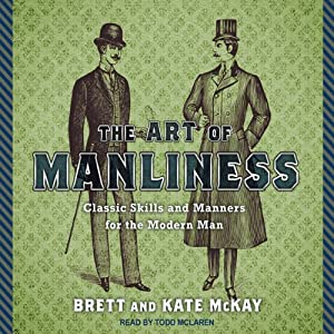 The Art of Manliness: Classic Skills and Manners for the Modern Man | [Brett McKay, Kate McKay]