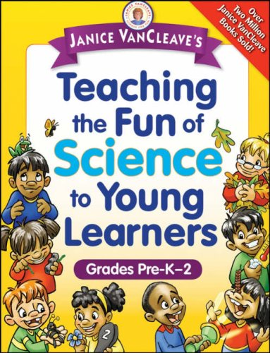 Janice VanCleave's Teaching the Fun of Science to Young Learners: Grades Pre-K through 2