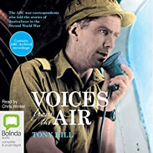 Voices from the Air: The ABC War Correspondents Who Told the Stories of Australians in the Second World War Audiobook by Tony Hill Narrated by Chris Winter