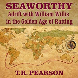 Seaworthy: Adrift with William Willis in the Golden Age of Rafting | [T. R. Pearson]