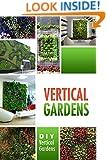 Vertical Gardens - DIY Vertical Gardens: The Do It Yourself Step-By-Step Vertical Garden Playbook