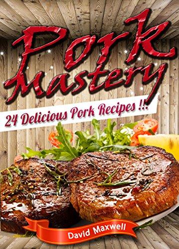 Pork Mastery: 24 Delicious Pork Recipes (Pork Recipes, Pork Cookbooks, meat cookbook, Meat Recipes, Pork Roast) (Meat Mastery) by David Maxwell