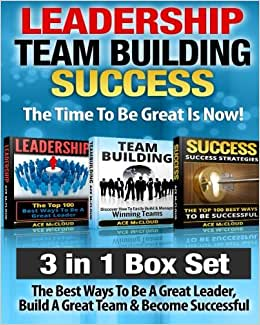 Leadership: Team Building: Success: The Time To Be Great Is Now!: 3 In 1 Box Set: The Best Ways To Be A Great Leader, Build A Great Team & Become ... Activities, Team Leader, Success Tips)