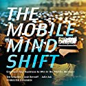 The Mobile Mind Shift: Engineer Your Business to Win in the Mobile Moment (       UNABRIDGED) by Ted Schadler, Josh Bernoff, Julie Ask Narrated by Josh Bernoff