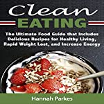 Clean Eating: The Ultimate Food Guide That Includes Delicious Recipes for Healthy Living, Rapid Weight Loss, and Increased Energy | Hannah Parkes