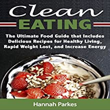 Clean Eating: The Ultimate Food Guide That Includes Delicious Recipes for Healthy Living, Rapid Weight Loss, and Increased Energy Audiobook by Hannah Parkes Narrated by Christy Wurzbach