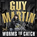 Guy Martin: Worms to Catch Audiobook by Guy Martin Narrated by Dean Williamson