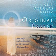 Original Prayer: Teachings & Meditations on the Aramaic Words of Jesus  by Neil Douglas-Klotz Narrated by Neil Douglas-Klotz