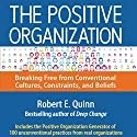 The Positive Organization: Breaking Free from Conventional Cultures, Constraints, and Beliefs Audiobook by Robert E. Quinn Narrated by Wayne Shepherd