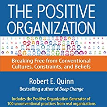 The Positive Organization: Breaking Free from Conventional Cultures, Constraints, and Beliefs (       UNABRIDGED) by Robert E. Quinn Narrated by Wayne Shepherd