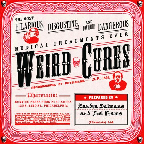 Weird Cures: The Most Hilarious, Disgusting and Downright Dangerous Medical Treatments Ever