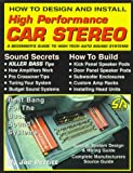 How to Design and Install High Performance Car Stereo: A Beginner's Guide to High Tech Auto Sound Systems (S-A Design)