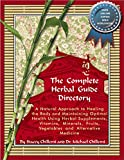 The Complete Herbal Guide Directory: A Natural Approach to Healing the Body and Maintaining Optimal Health Using Herbal Supplements, Vitamins, Minerals, Fruits, Vegetables and Alternative Medicine