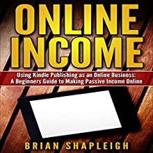 Online Income: Using Kindle Publishing as an Online Business: A Beginners Guide to Making Passive Income Online Audiobook by Brian Shapleigh Narrated by Matt Weight