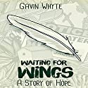 Waiting for Wings: A Story of Hope Audiobook by Gavin Whyte Narrated by Kent Braddy