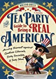 The Tea Party Guide to Being a Real American: Arming Yourself Against Godless Liberals, Dirty Socialists, and Sexy Ideas by James Howard, Roland Boyle (2011) Paperback