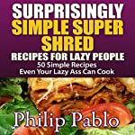 Surprisingly Simple Super Shred Diet Recipes for Lazy People: 50 Simple Ian K. Smith's Super Shred Recipes Even Your Lazy Ass Can Make | Phillip Pablo