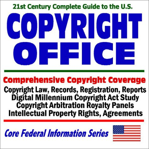 21st Century Complete Guide to the U.S. Copyright Office: Comprehensive Copyright Coverage, Copyright Law, Records, Registration, Reports, Digital Millennium Copyright Act Study, Copyright Arbitration Royalty Panels, Intellectual Property Rights, Agreemen