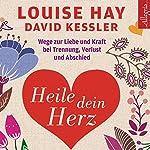 Heile dein Herz: Wege zur Liebe und Kraft bei Trennung, Verlust und Abschied | Louise Hay,David Kessler