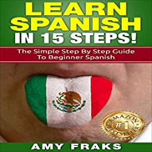 Learn Spanish in 15 Steps!: The Simple Step by Step Guide to Beginner Spanish Audiobook by Amy Fraks Narrated by Jennifer Dorr