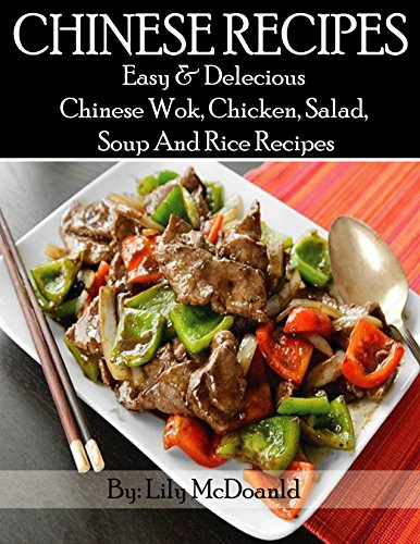CHINESE RECIPES: Easy And Delicious Chinese Wok, Chicken, Salad, Soup, And Rice Recipes by Lily Mcdonald