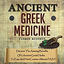 Ancient Greek Medicine: Discover the Amazing Benefits of 5 Ancient Greek Herbs to Ease and Heal Common Ailments FAST! (       UNABRIDGED) by Carmen Mckenzie Narrated by Dave Wright