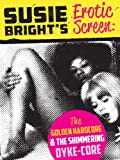 Susie Bright&#39;s Erotic Screen: The Golden Hardcore &amp; The Shimmering Dyke-Core (The Erotic Screen)