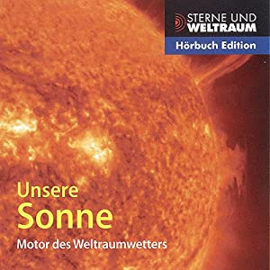 Unsere Sonne. Motor des Weltraumwetters Hörbuch