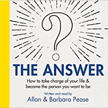 The Answer: How to take charge of your life & become the person you want to be | Livre audio Auteur(s) : Barbara Pease, Allan Pease Narrateur(s) : Barbara Pease, Allan Pease