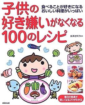 子供の好き嫌いがなくなる100のレシピ―食べることが好きになるおいしい料理がいっぱい