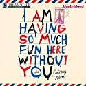 I Am Having So Much Fun Here Without You Audiobook by Courtney Maum Narrated by Sam Deveraux
