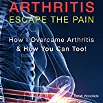 Arthritis: Escape the Pain: How I Overcame Arthritis & How You Can Too! | Sarah Woodside
