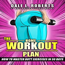 The Home Workout Plan: How to Master Butt Exercises in 30 Days Audiobook by Dale L. Roberts Narrated by Marcus Schweiz