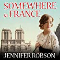 Somewhere in France: A Novel of the Great War (       UNABRIDGED) by Jennifer Robson Narrated by Alison Larkin