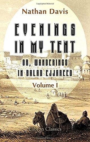 Evenings in My Tent; or, Wanderings in Balad Ejjareed: Illustrating the moral, religious, social, and political conditions of various Arab tribes of the African Sahara. Volume 1