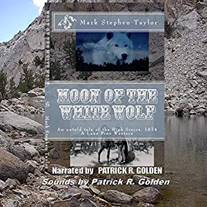 Moon of the White Wolf: An Untold Tale of the High Sierra, 1874, A Lone Pine Western | [Mark Stephen Taylor]