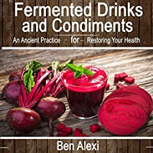 Fermented Drinks and Condiments: An Ancient Practice for Restoring Your Health Audiobook by Ben Alexi Narrated by Jackie Marie